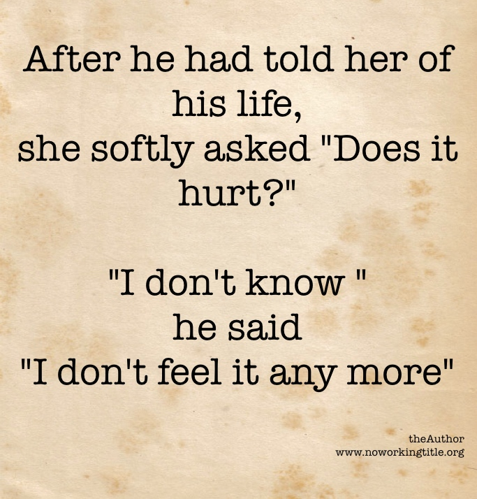 """After he had told her of his life, she softly asked """"Does it hurt?"""" """"I don't know"""" he said """"I don't feel it anymore"""""""